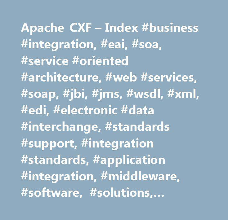 Apache CXF – Index #business #integration, #eai, #soa, #service #oriented #architecture, #web #services, #soap, #jbi, #jms, #wsdl, #xml, #edi, #electronic #data #interchange, #standards #support, #integration #standards, #application #integration, #middleware, #software, #solutions, #services, #cxf, #open #source…