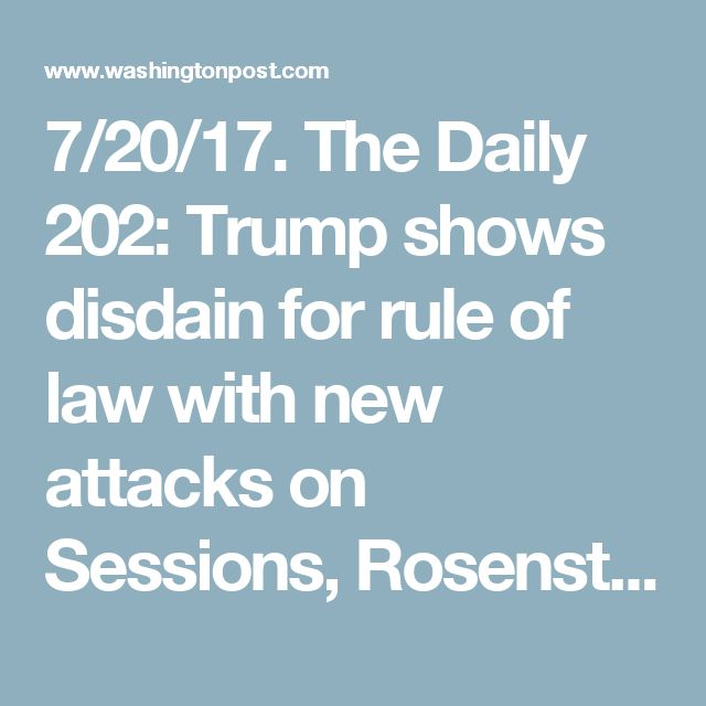 7/20/17. The Daily 202: Trump shows disdain for rule of law with new attacks on Sessions, Rosenstein, Mueller - The Washington Post