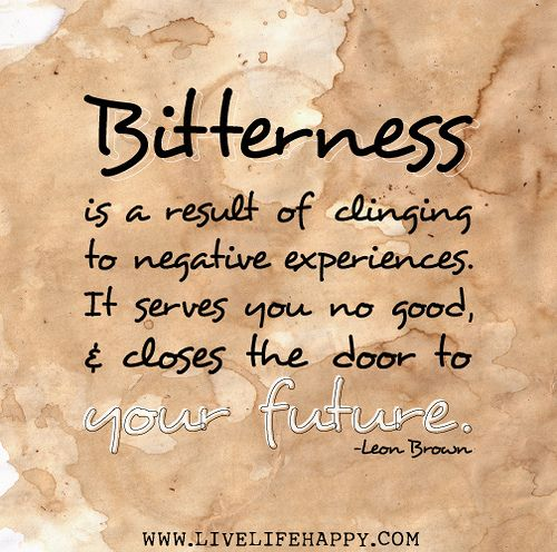 Bitterness is a result of clinging to negative experiences. It serves you no good, and closes the door to your future. -Leon Brown