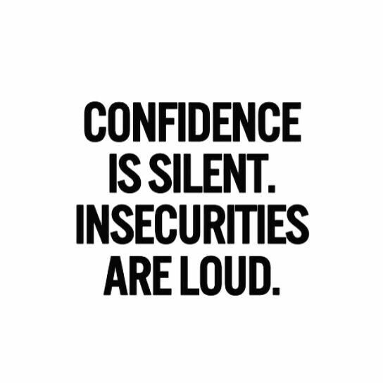 CONFIDENCE IS SILENT. INSECURITIES ARE LOUD. (mentally, physically and spiritually )
