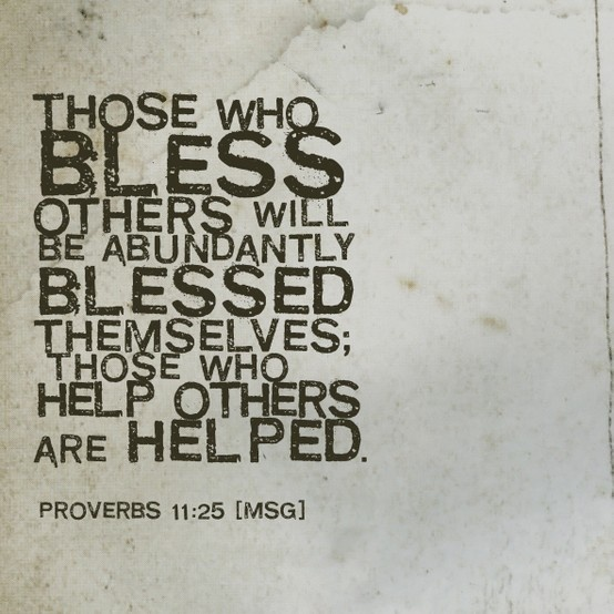 """Those who bless others will be abundantly blessed themselves; those who help others will be helped."" Proverbs 11:25"
