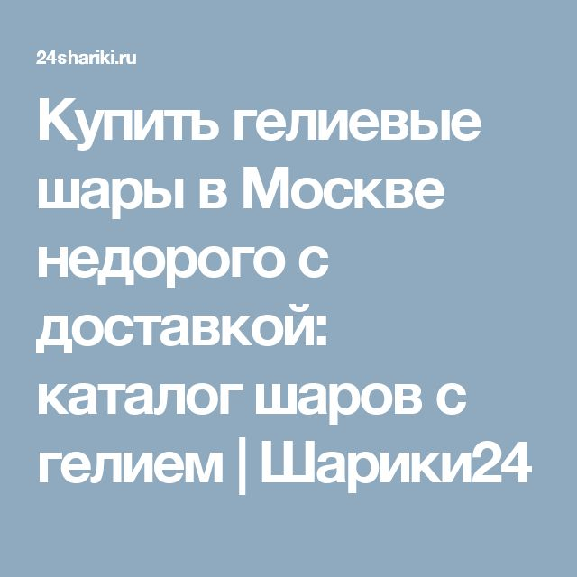 Купить гелиевые шары в Москве недорого с доставкой: каталог шаров с гелием| Шарики24