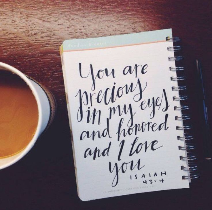 Isaiah 43:4 'For you became precious in my eyes, you were honored, and I have loved you'...