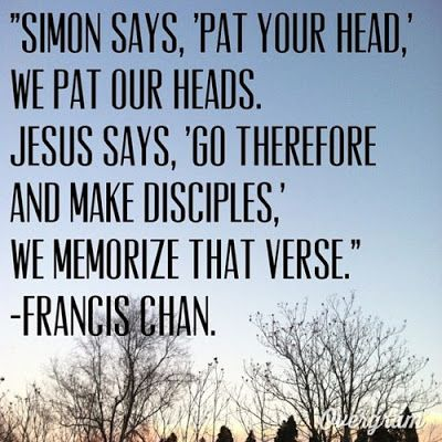 "Simon says, 'Pat your head,"" we pat our heads. Jesus says, 'Go therefore and make disciples,"" we memorize that verse. - Francis Chan"