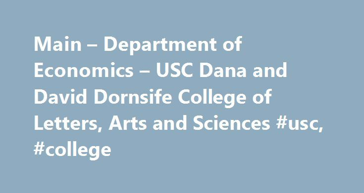 Main – Department of Economics – USC Dana and David Dornsife College of Letters, Arts and Sciences #usc, #college http://japan.remmont.com/main-department-of-economics-usc-dana-and-david-dornsife-college-of-letters-arts-and-sciences-usc-college/  # About Us Located in the heart of Los Angeles, the USC Department of Economics has among its faculty internationally recognized scholars and one of the most diverse student populations in the United States. Economics is one of the most popular…