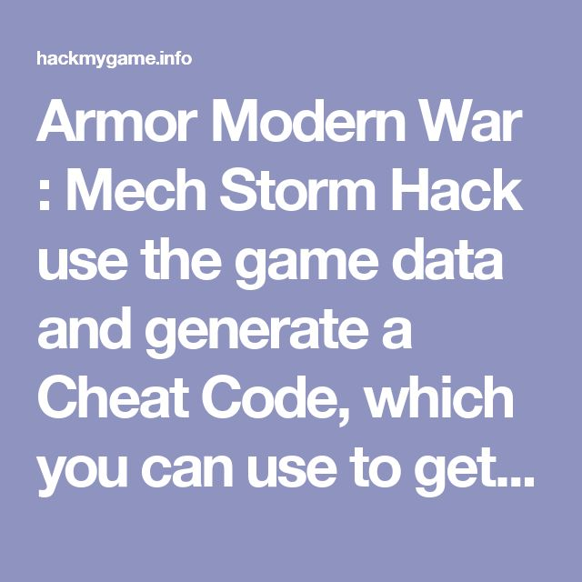 Armor Modern War : Mech Storm Hack use the game data and generate a Cheat Code, which you can use to get all purchases in the game for free. It's very cool because you don't need to spend money to get different things in the game. Many top gamers use our Armor Modern War : Mech Storm Hack. But the best thing of this Armor Modern War : Mech Storm Hack is no download required. This is Cheat Code thats why you don't need to download any Armor Modern War : Mech Storm Hack Tool.