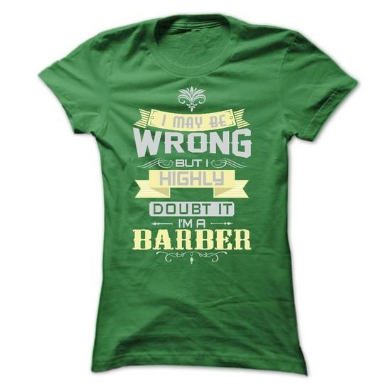 I MAY BE WRONG I AM A BARBER TSHIRTS - #gifts for girl friends #birthday gift. CHECK PRICE => https://www.sunfrog.com/LifeStyle/I-MAY-BE-WRONG-I-AM-A-BARBER-TSHIRTS-Ladies.html?68278