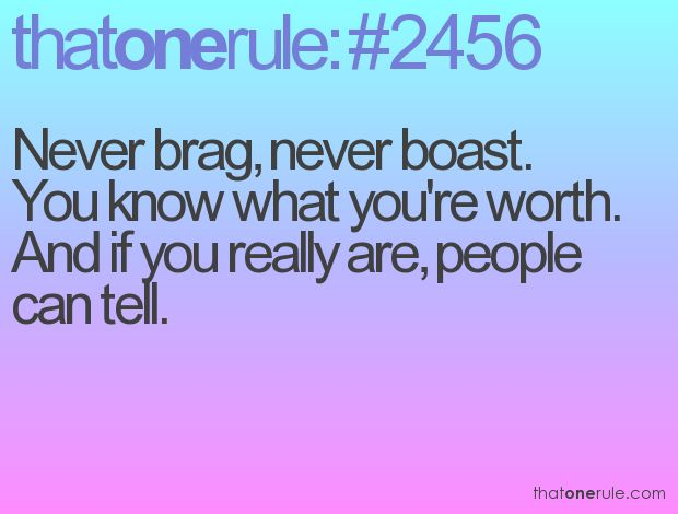 Never brag, never boast. You know what you're worth. And if you really are, people can tell.