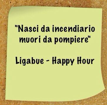 Nasci da incendiario muori da pompiere #Ligabue - #Happy #Hour #citazioni #frasi #canzoni #quotes