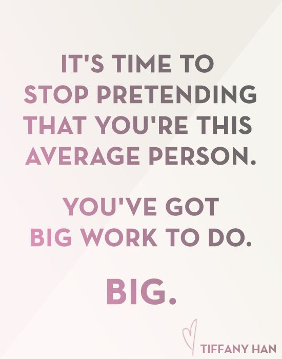 """It's time to stop pretending that you're this average person. You've got big work to do. Big."" Tiffany Han"