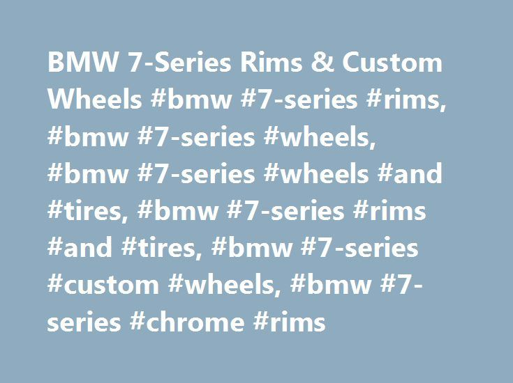 BMW 7-Series Rims & Custom Wheels #bmw #7-series #rims, #bmw #7-series #wheels, #bmw #7-series #wheels #and #tires, #bmw #7-series #rims #and #tires, #bmw #7-series #custom #wheels, #bmw #7-series #chrome #rims http://iowa.remmont.com/bmw-7-series-rims-custom-wheels-bmw-7-series-rims-bmw-7-series-wheels-bmw-7-series-wheels-and-tires-bmw-7-series-rims-and-tires-bmw-7-series-custom-wheels-bmw-7-series-ch/  # BMW 7-Series Rims & Wheels About BMW 7-Series Wheels Many people purchase accessories…
