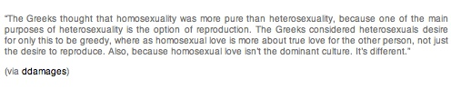 """""""The Greeks thought that homosexuality was more pure than heterosexuality, because one of the main purposes of heterosexuality is the option of reproduction. The Greeks considered heterosexuals desire for only this to be greedy, where as homosexual love is more about true love for the other person, not just the desire to reproduce. Also, because homosexual love isn't the dominant culture. It's different."""""""
