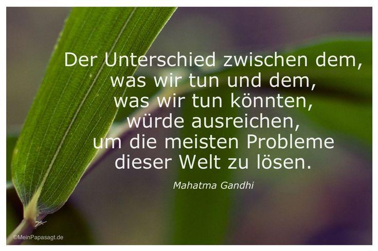 Mein Papa sagt...  Der Unterschied zwischen dem, was wir tun und dem, was wir tun könnten, würde ausreichen, um die meisten Problemedieser Welt zu lösen. Mahatma Gandhi   #Zitate #deutsch #quotes      Weisheiten und Zitate TÄGLICH NEU auf www.MeinPapasagt.de