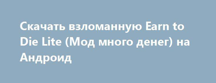Скачать взломанную Earn to Die Lite (Мод много денег) на Андроид http://modz-apk.ru/racer/371-skachat-vzlomannuyu-earn-to-die-lite-mod-mnogo-deneg-na-android.html
