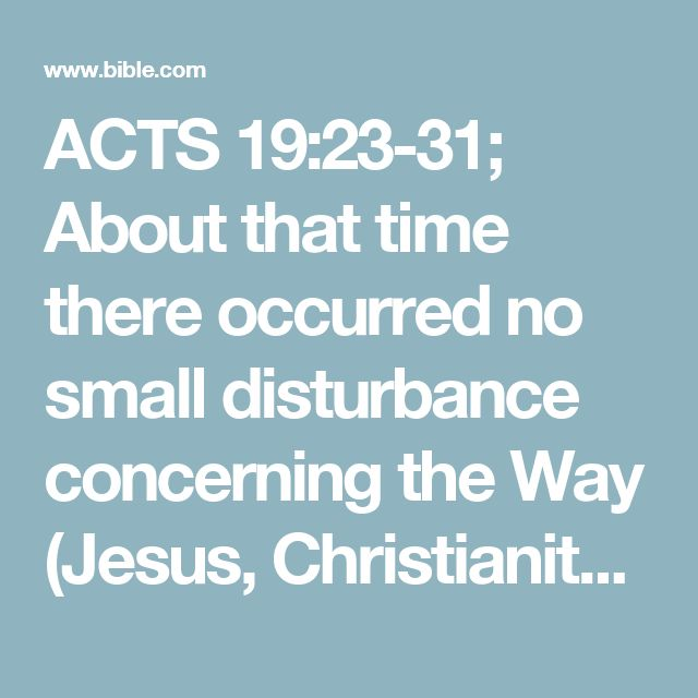"ACTS 19:23-31; About that time there occurred no small disturbance concerning the Way (Jesus, Christianity). Now a man named Demetrius, a silversmith, who made silver shrines of [the goddess] Artemis (Diana), was bringing no small profit to the craftsmen. These [craftsmen] he called together, along with the workmen of similar trades, and said, ""Men, you are well aware that we make a good living from this business. You see and hear that not only at Ephesus, but almost all over [the p..."