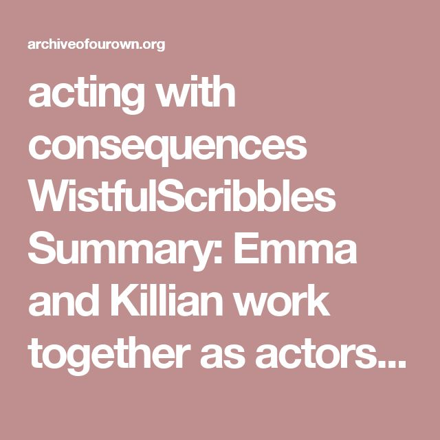 acting with consequences WistfulScribbles  Summary:  Emma and Killian work together as actors in a troupe. Emma doesn't trust him though - he's new, and he won't say why he left his last troupe. With August's new play, not only does Emma have to act civil around Killian - she has to play madly in love with him. Of course. Written for seastarved's pretzelweek, day 3: co-workers in the enchanted forest. Notes:  (See the end of the work for notes.)  Work Text:  Emma found August outside his…