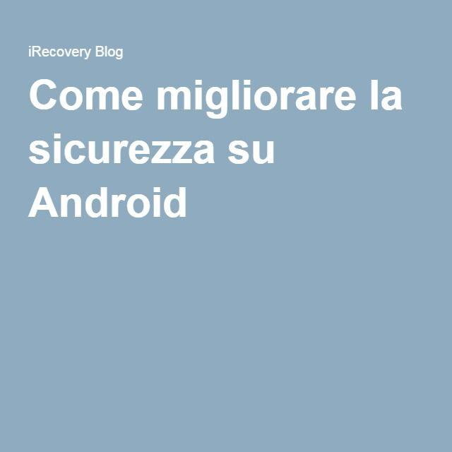 Come migliorare la sicurezza su Android