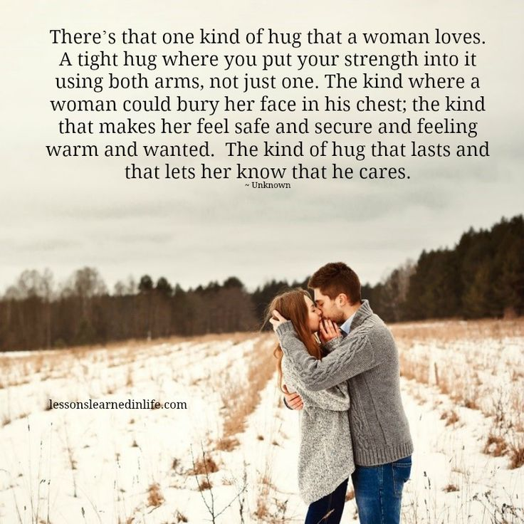 There's that one kind of hug that a woman loves. A tight hug where you put your strength into it using both arms, not just one. The kind where a woman could bury her face in his chest; the kind th