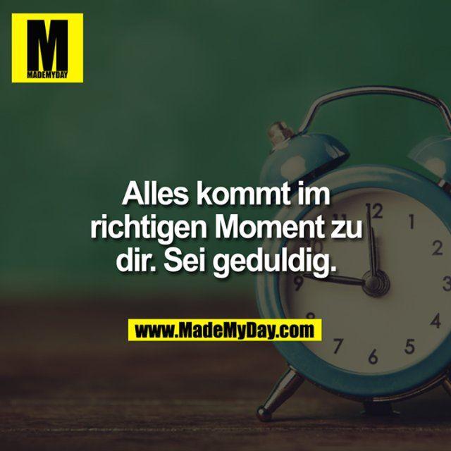 Alles kommt im richtigen #Moment zu dir. Sei #geduldig.