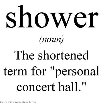 """Shower (noun) - The shortened term for """"personal concert hall."""""""
