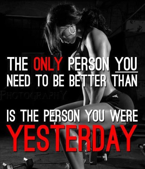 The ONLY person You need to be better than  is the person you were YESTERDAY