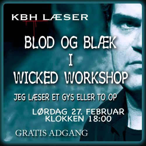 Skal du noget i morgen aften?  Jeg læser et gys eller to op i Wicked Workshop på Sankt Hans Gade på Nørrebro i København.  Det sker klokken 18:00 - der er gratis adgang.  Og det ville glæde mig at se DIG!  Desuden kan du også høre Amdi Silvestri, Michael Kamp og Patrick Leis læse op.  Læs mere her: https://steenlangstrup.wordpress.com/2016/02/26/kbh-laeser-blod-og-blaek-i-wicked-workshop/