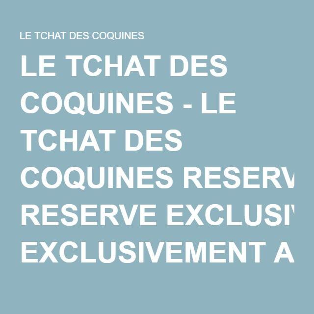 LE TCHAT DES COQUINES - LE TCHAT DES COQUINES RESERVE EXCLUSIVEMENT A DES PERSONNES ADULTES + 18 ANS. Viens dialoguer en direct avec une coquine