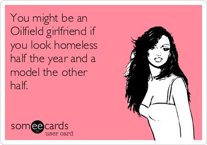 You might be an Oilfield girlfriend if you look homeless half the year and a model the other half.