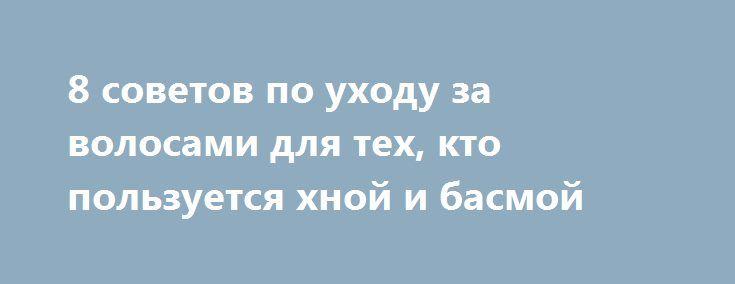 8 советов по уходу за волосами для тех, кто пользуется хной и басмой http://womenbox.net/beauty/8-sovetov-po-uxodu-za-volosami-dlya-tex-kto-polzuetsya-xnoj-i-basmoj/  Волосы, окрашенные хной или басмой, очень красивы, но при этом еще и совершенно здоровы за счет абсолютной натуральности красителей. Сочетание этих красок позволяет достичь требуемых оттенков, нужно всего лишь определить