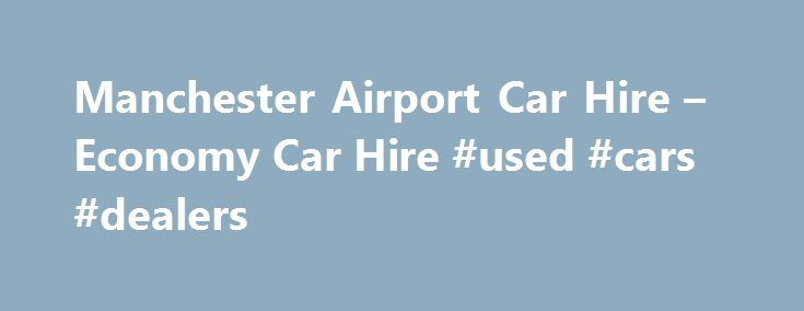 Manchester Airport Car Hire – Economy Car Hire #used #cars #dealers http://netherlands.remmont.com/manchester-airport-car-hire-economy-car-hire-used-cars-dealers/  #car hire manchester # Manchester Airport Car Hire Manchester Airport The second largest city in the UK, Manchester is bustling vibrant city with plenty to keep visitors entertained! Home to an endless array of popular bars and restaurants, a shopping scene that will delight any fashionista, as well as wealth of exhibitions and…