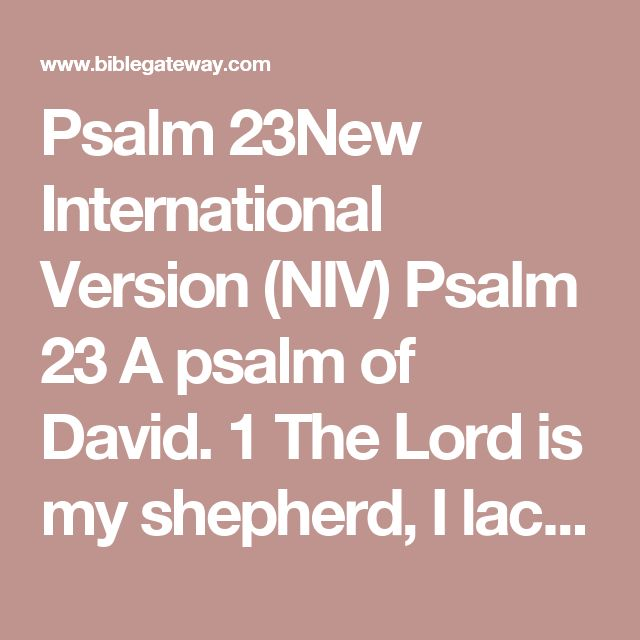 Psalm 23New International Version (NIV)  Psalm 23 A psalm of David.  1The Lord is my shepherd, I lack nothing. 2He makes me lie down in green pastures, he leads me beside quiet waters, 3he refreshes my soul. He guides me along the right paths for his name's sake. 4Even though I walk through the darkest valley,[a] I will fear no evil, for you are with me; your rod and your staff, they comfort me. 5You prepare a table before me in the presence of my enemies…