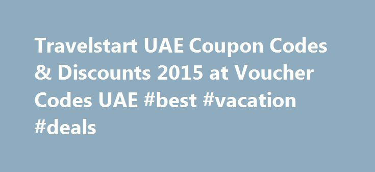 Travelstart UAE Coupon Codes & Discounts 2015 at Voucher Codes UAE #best #vacation #deals http://travel.remmont.com/travelstart-uae-coupon-codes-discounts-2015-at-voucher-codes-uae-best-vacation-deals/  #travel start # AED 50 Off On All Bookings at Travelstart UAE Exclusive The Travelstart UAE web site has been opened in a new window ready for you to shop. To get the discount, enter the code TRAVELUAE50 when you reach the checkout. AED 100 Off On Your Next Flight at Travelstart UAE The…