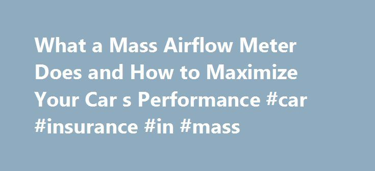 What a Mass Airflow Meter Does and How to Maximize Your Car s Performance #car #insurance #in #mass http://rwanda.remmont.com/what-a-mass-airflow-meter-does-and-how-to-maximize-your-car-s-performance-car-insurance-in-mass/  # What a Mass Airflow Meter Does and How to Maximize Your Car's Performance The Mass Airflow Meter is an air flow sensor, also known as a MAF sensor, and is an integral component of the computer controlled engine system found on most modern cars. Generally located in the…