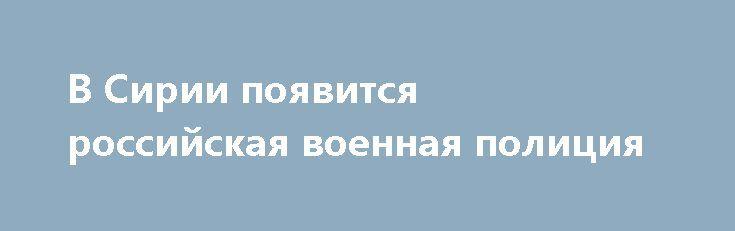 В Сирии появится российская военная полиция https://apral.ru/2017/07/05/v-sirii-poyavitsya-rossijskaya-voennaya-politsiya.html  В буферных зонах безопасности в Сирии появится военная полиция России, передает «Царьград». По словам главы российской делегации на переговорах [...]