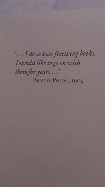 Beatrix I do so hate finishing books. I would like to go on with them for years ... Potter