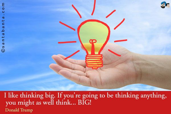 I like thinking big. If you're going to be thinking anything, you might as well think... BIG!
