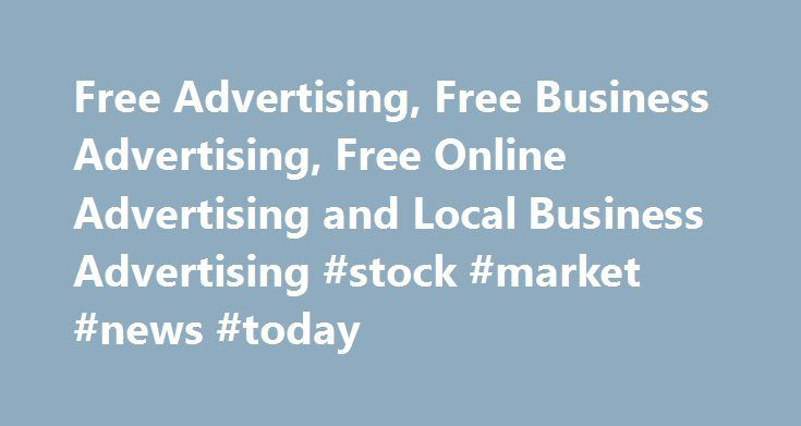 Free Advertising, Free Business Advertising, Free Online Advertising and Local Business Advertising #stock #market #news #today http://business.remmont.com/free-advertising-free-business-advertising-free-online-advertising-and-local-business-advertising-stock-market-news-today/  #free business advertising # Business Advertising Options Free Business Advertising Online Business Advertising Local Business Advertising Business listings are mobile friendly, responsive and designed to display…