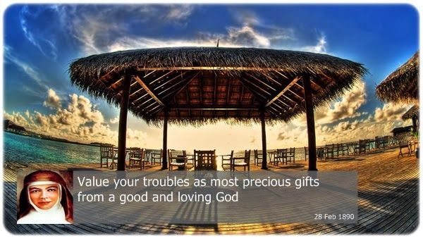 Value your troubles as most precious gifts from a good and loving God