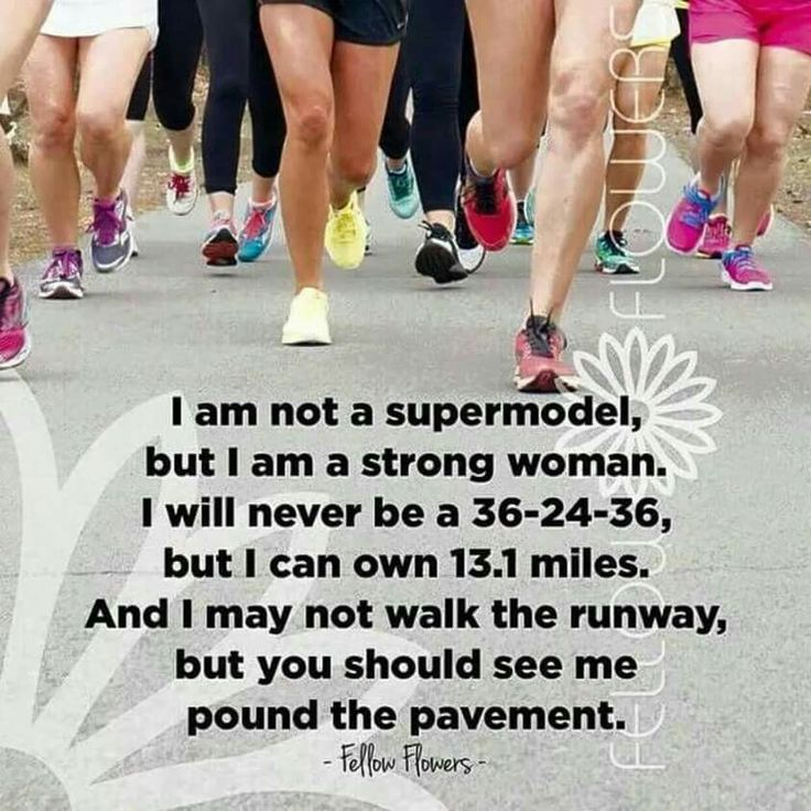 I am not a supermodel, but I am a strong woman. I will never be a 36-24-36 but I can own 13.1 miles. And I may not walk the runway, but you should see me pound the pavement. More