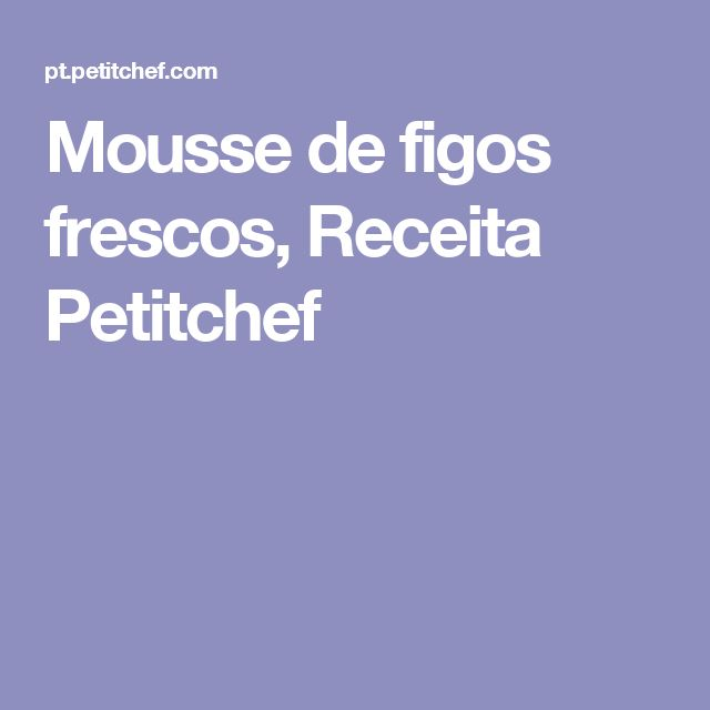 Mousse de figos frescos, Receita Petitchef