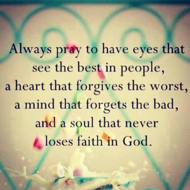 always pray to have eyes that see the best in people heart that forgives the worst a mind that forgets the bad and a soul that never loses faith in God - GOOD QUOTE
