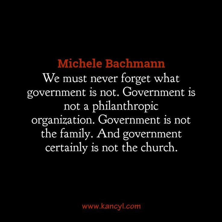 """We must never forget what government is not. Government is not a philanthropic organization. Government is not the family. And government certainly is not the church."", Michele Bachmann"