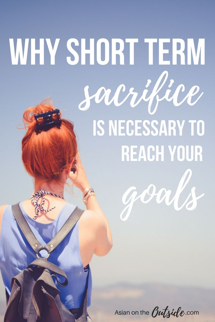 In order to achieve your goals, you have to sacrifice things in the short term.