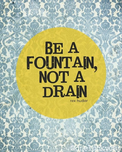 Be a fountain, not a drain.! This remains me of our church lesson- be a bucket filler not a bucket dipper, and ask yourself have you filled someone's bucket today? :)