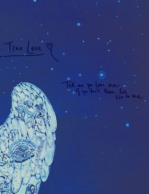 Tell me you love me, if you don't then lie to me. (Coldplay - True Love)