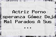 http://tecnoautos.com/wp-content/uploads/imagenes/tendencias/thumbs/actriz-porno-esperanza-gomez-deja-mal-parados-a-sus.jpg Esperanza Gomez Actriz Porno. Actriz porno Esperanza Gómez deja mal parados a sus ..., Enlaces, Imágenes, Videos y Tweets - http://tecnoautos.com/actualidad/esperanza-gomez-actriz-porno-actriz-porno-esperanza-gomez-deja-mal-parados-a-sus/