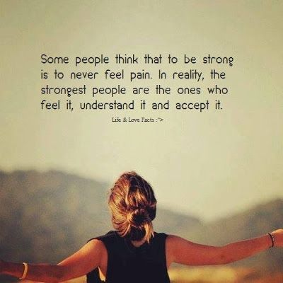 Some people think that to be strong is to never feel pain. In reality, the strongest people are the ones who feel it, understand it and accept it.