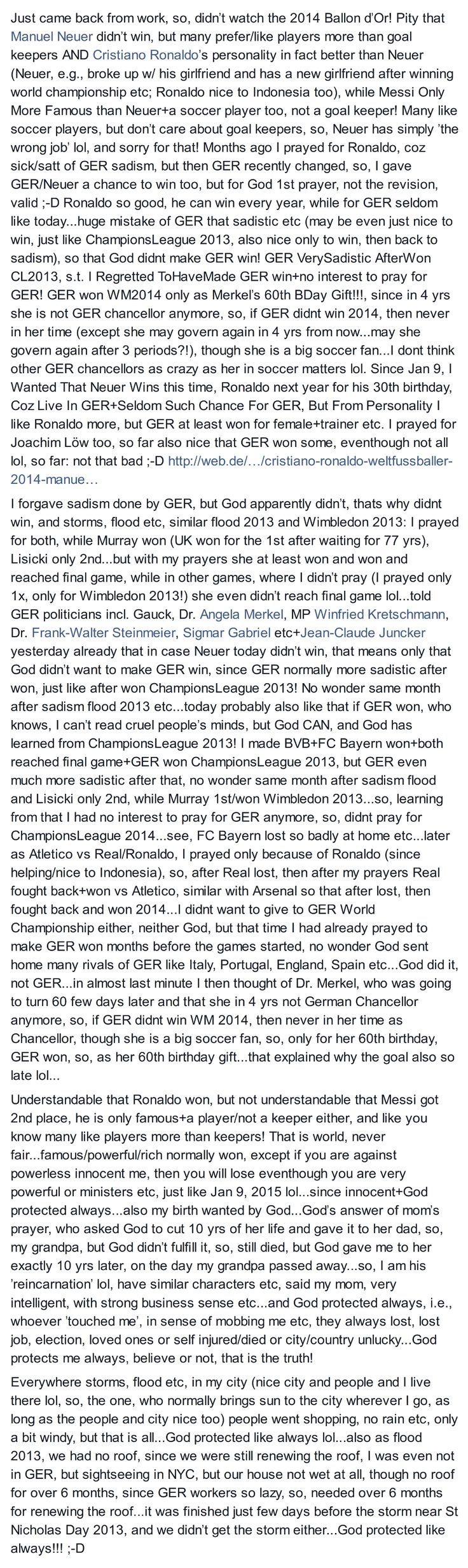 #Soccer,#ChampionsLeague 2013+2014,#Wimbledon 2013,#BallonDOr2014, #Ronaldo,#Neuer,#Messi,1st prayer,not the revision,got heard by #God lol! MonthsAgoPrayedFor #Ronaldo,coz sick of GER sadism,then GER changed,so,gave Neuer a chance,but for GOD:1st prayer,not the revision,valid;-D Ronaldo can win always,while for GER seldom like today;mistake of GER that sadistic etc(may be even just nice to win like CL 2013),s.t.God didnt make GER win!