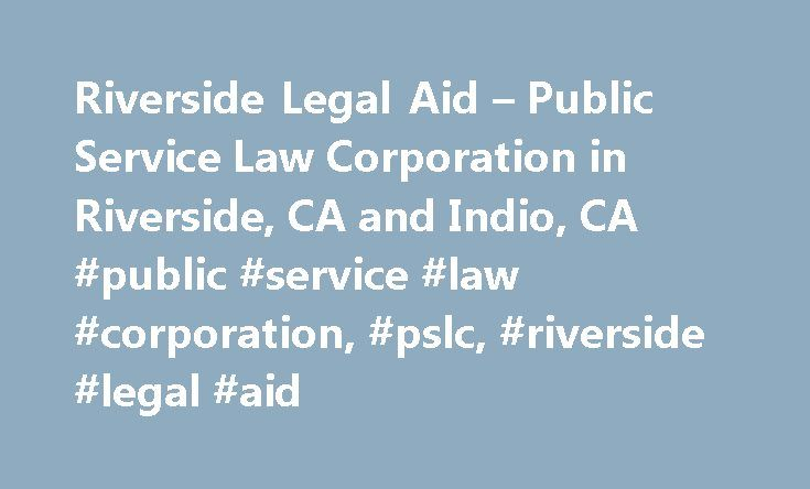 Riverside Legal Aid – Public Service Law Corporation in Riverside, CA and Indio, CA #public #service #law #corporation, #pslc, #riverside #legal #aid http://kansas.remmont.com/riverside-legal-aid-public-service-law-corporation-in-riverside-ca-and-indio-ca-public-service-law-corporation-pslc-riverside-legal-aid/  # Riverside Legal Aid Riverside Legal Aid is non-profit organization established in 1982 to provide free legal services to those who cannot afford an attorney, particularly in the…