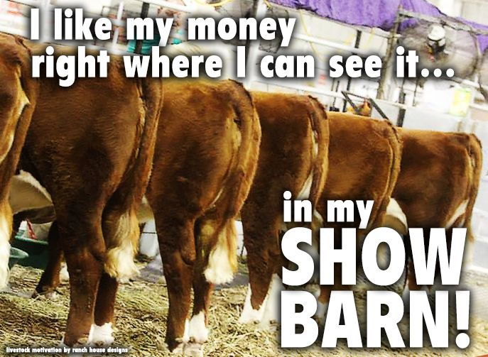 I like my money right were I can see it... In the show barn! Livestock Motivation by Ranch House Designs.